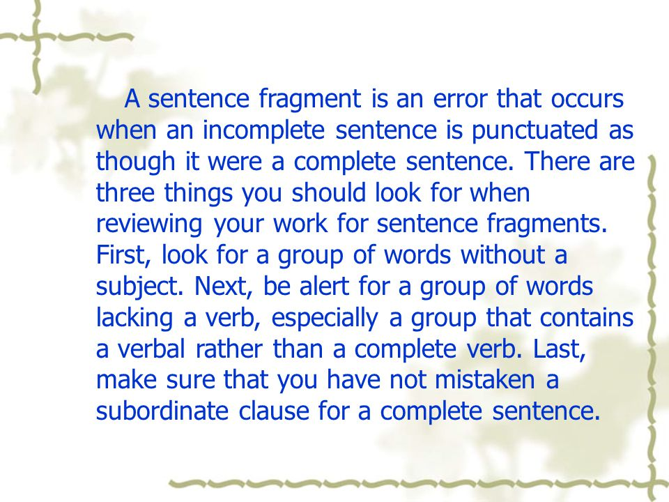 A sentence fragment is an error that occurs when an incomplete sentence is punctuated as though it were a complete sentence.