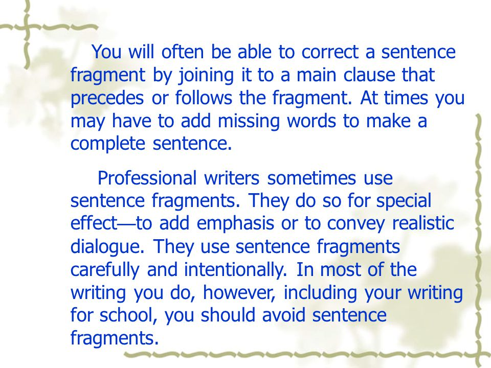 You will often be able to correct a sentence fragment by joining it to a main clause that precedes or follows the fragment. At times you may have to add missing words to make a complete sentence.