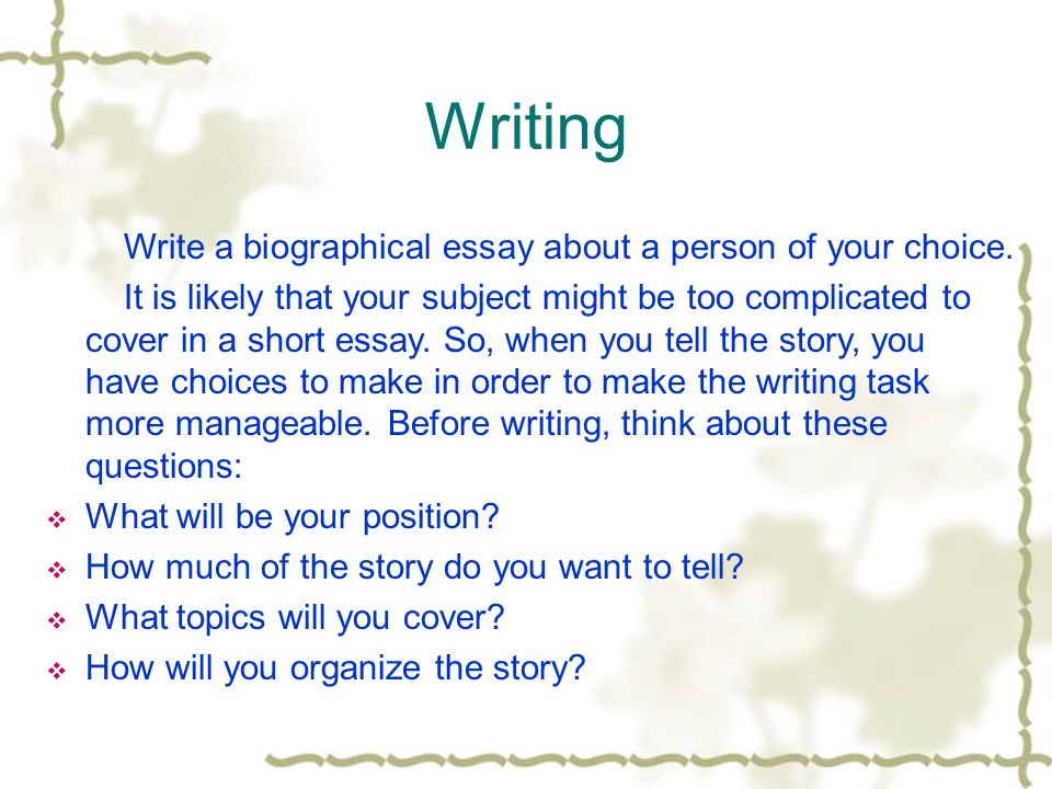 Writing Write a biographical essay about a person of your choice.