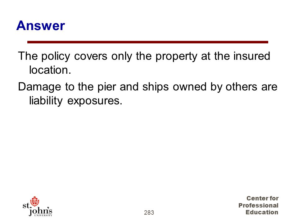 Answer The policy covers only the property at the insured location.