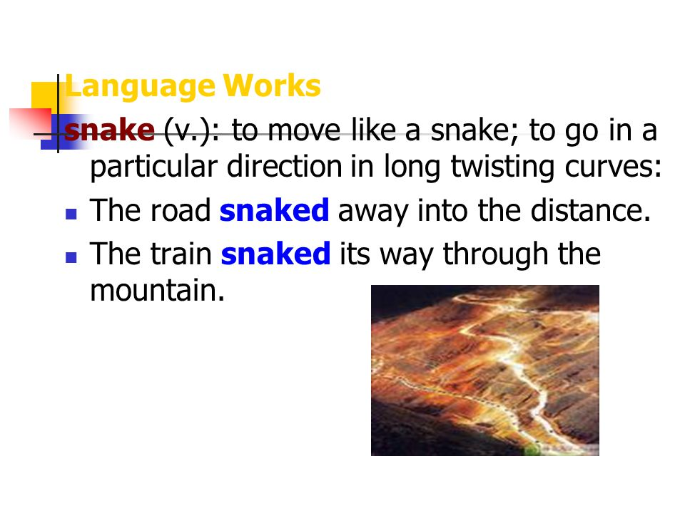 Language Works snake (v.): to move like a snake; to go in a particular direction in long twisting curves:
