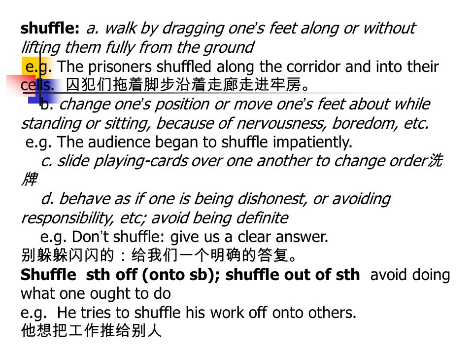 shuffle: a. walk by dragging one's feet along or without lifting them fully from the ground