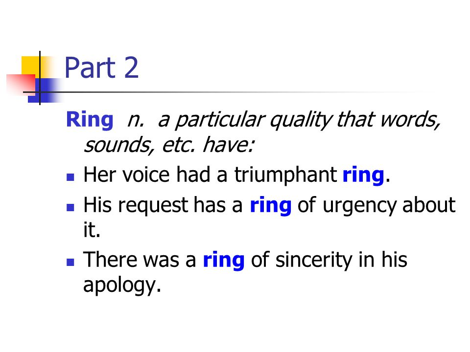 Part 2 Ring n. a particular quality that words, sounds, etc. have: