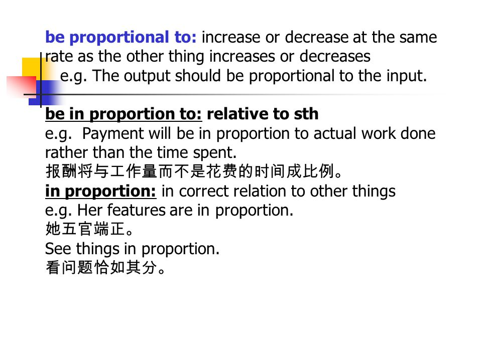 be proportional to: increase or decrease at the same rate as the other thing increases or decreases