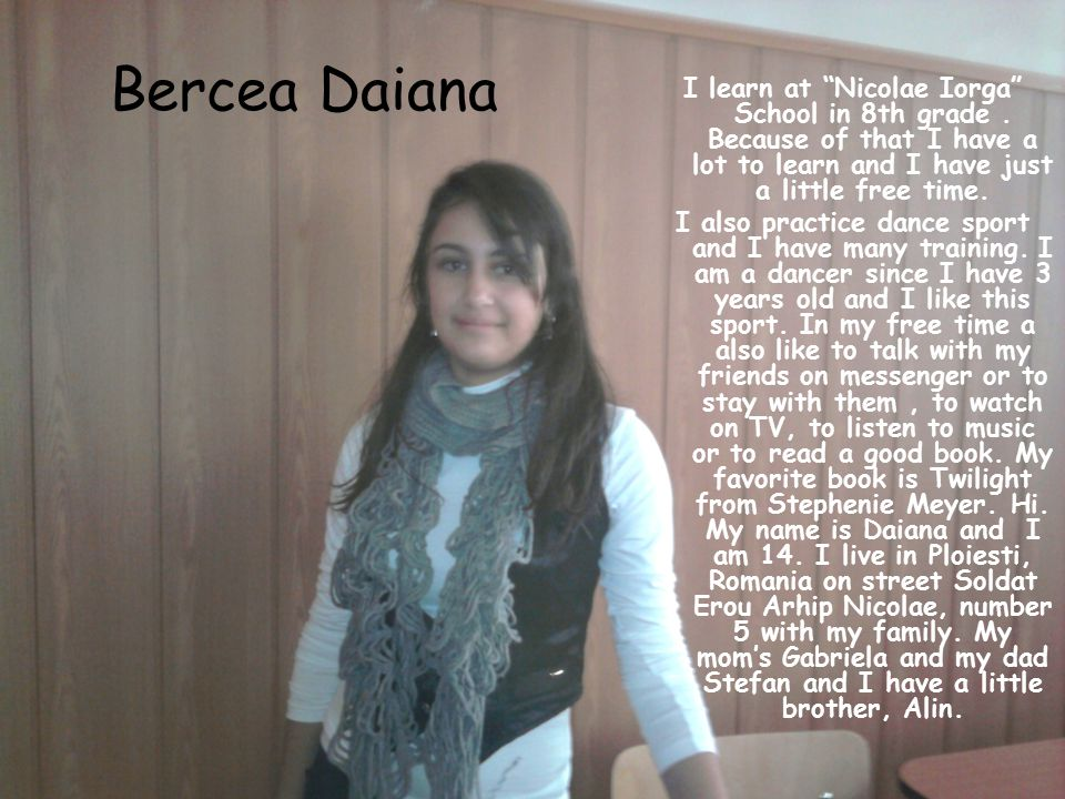 Bercea Daiana I learn at Nicolae Iorga School in 8th grade . Because of that I have a lot to learn and I have just a little free time.