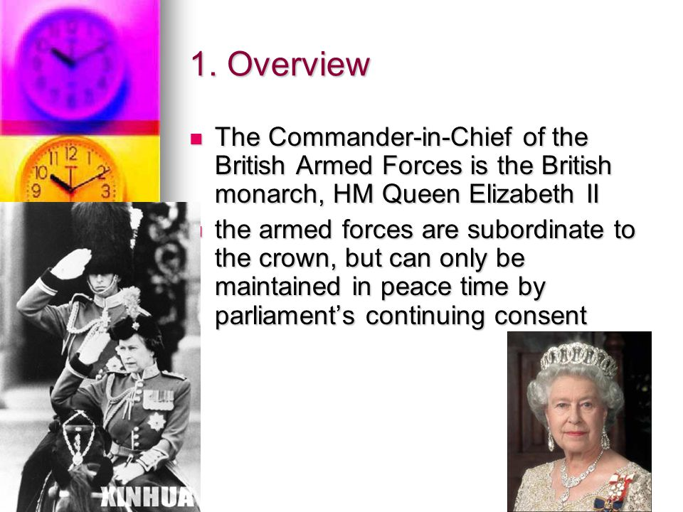 1. Overview The Commander-in-Chief of the British Armed Forces is the British monarch, HM Queen Elizabeth II.