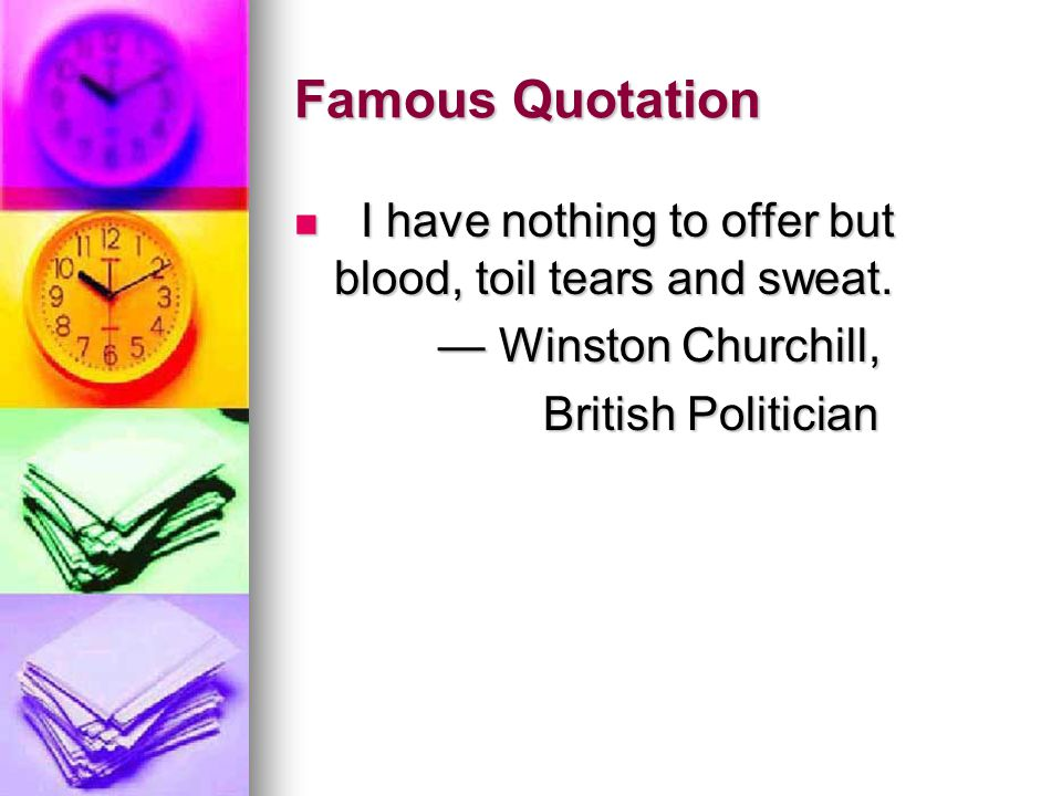 Famous Quotation I have nothing to offer but blood, toil tears and sweat.