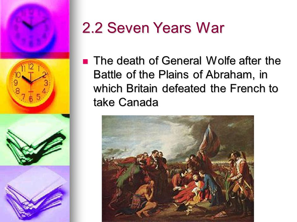 2.2 Seven Years War The death of General Wolfe after the Battle of the Plains of Abraham, in which Britain defeated the French to take Canada.
