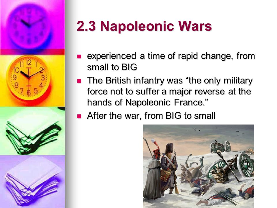 2.3 Napoleonic Wars experienced a time of rapid change, from small to BIG.