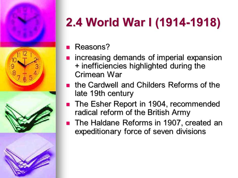 2.4 World War I (1914-1918) Reasons increasing demands of imperial expansion + inefficiencies highlighted during the Crimean War.