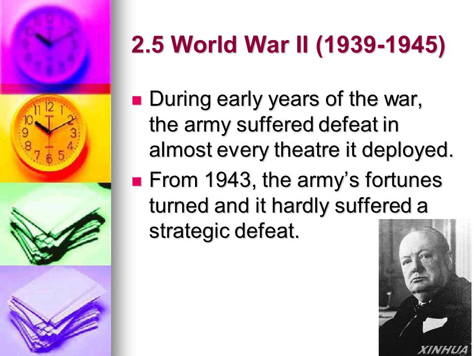 2.5 World War II (1939-1945) During early years of the war, the army suffered defeat in almost every theatre it deployed.