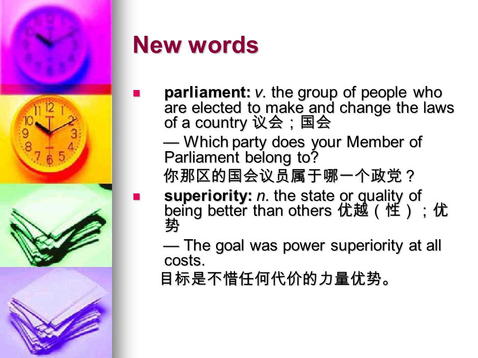 New words parliament: v. the group of people who are elected to make and change the laws of a country 议会;国会.
