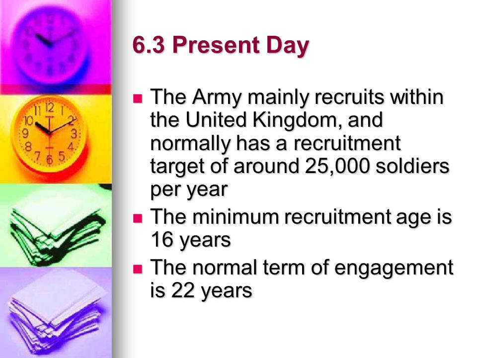6.3 Present Day The Army mainly recruits within the United Kingdom, and normally has a recruitment target of around 25,000 soldiers per year.