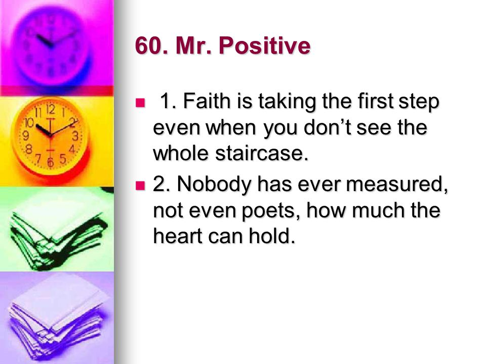 60. Mr. Positive 1. Faith is taking the first step even when you don't see the whole staircase.