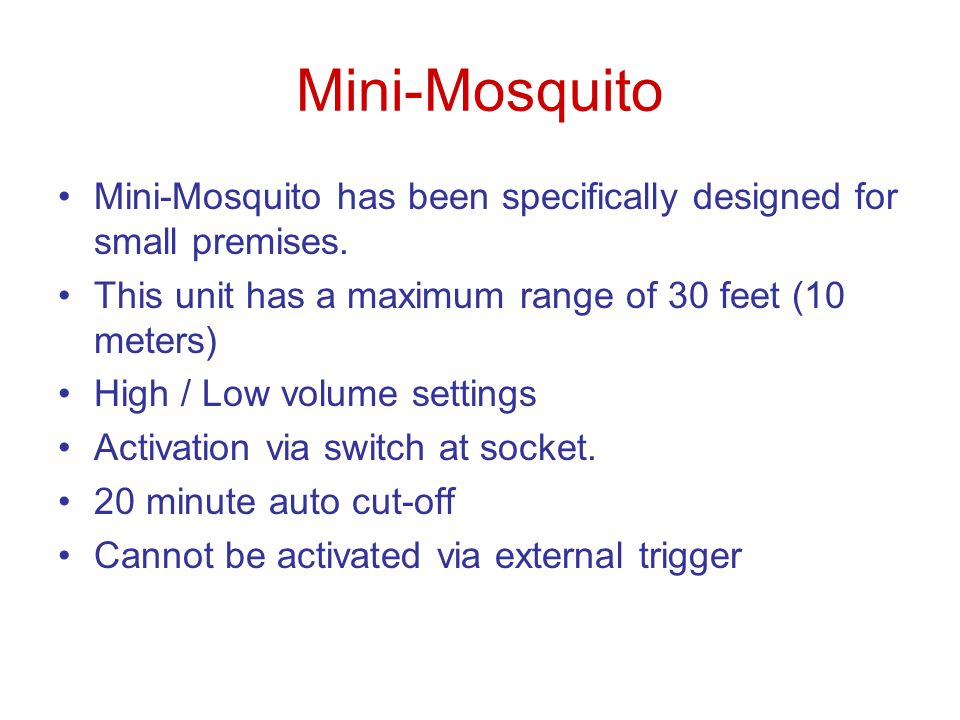 Mini-Mosquito Mini-Mosquito has been specifically designed for small premises. This unit has a maximum range of 30 feet (10 meters)