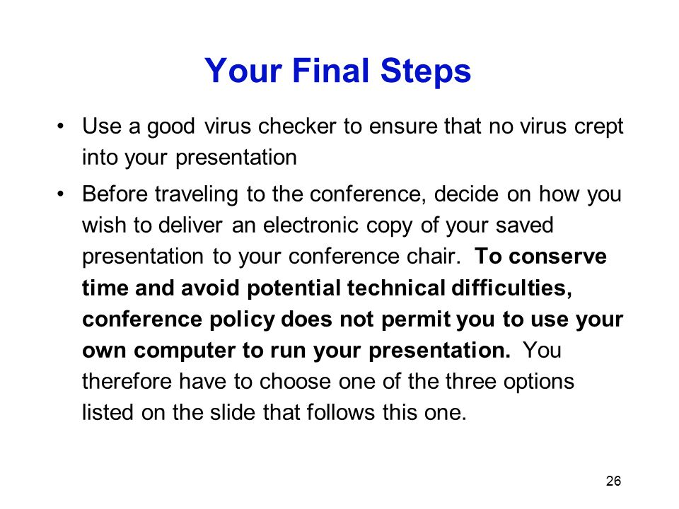 Your Final Steps Use a good virus checker to ensure that no virus crept into your presentation.