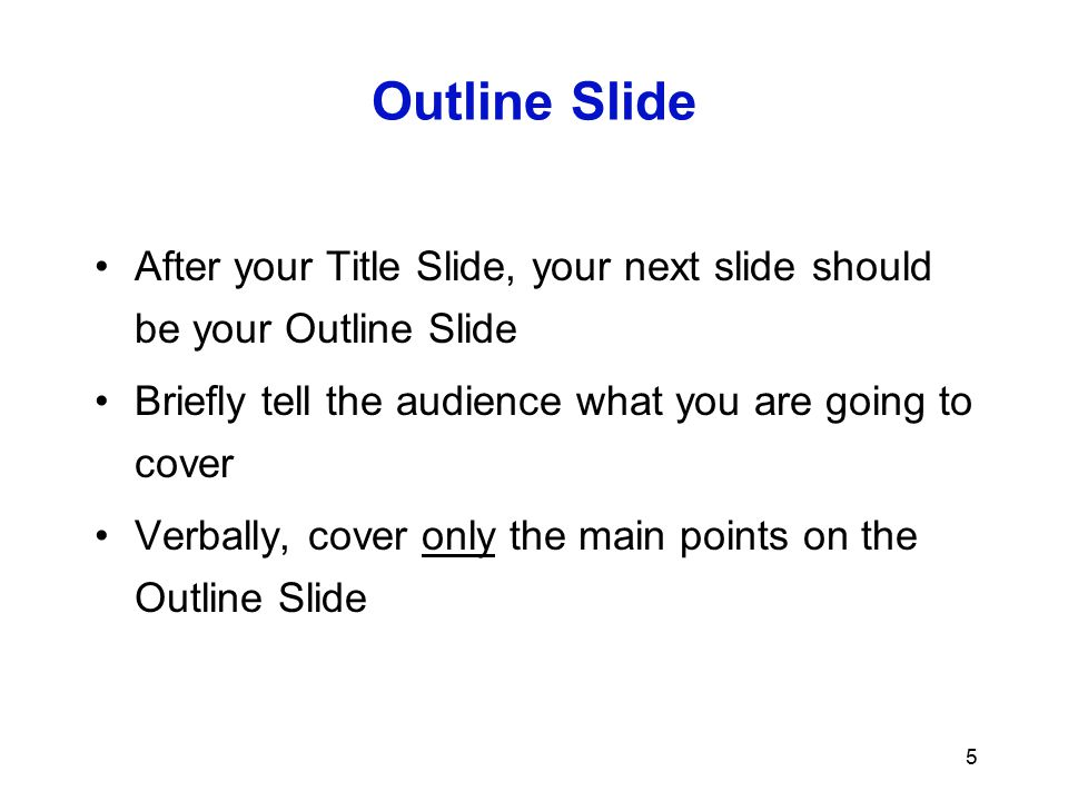 Outline Slide After your Title Slide, your next slide should be your Outline Slide. Briefly tell the audience what you are going to cover.
