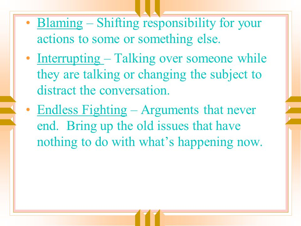 Blaming – Shifting responsibility for your actions to some or something else.