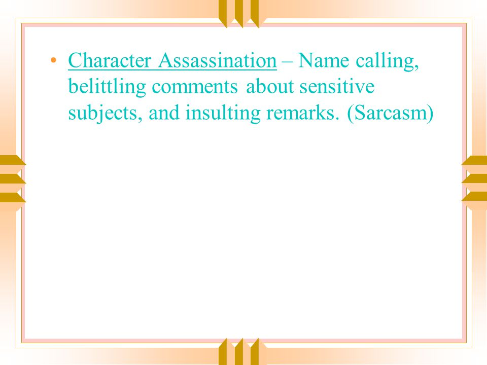 Character Assassination – Name calling, belittling comments about sensitive subjects, and insulting remarks.
