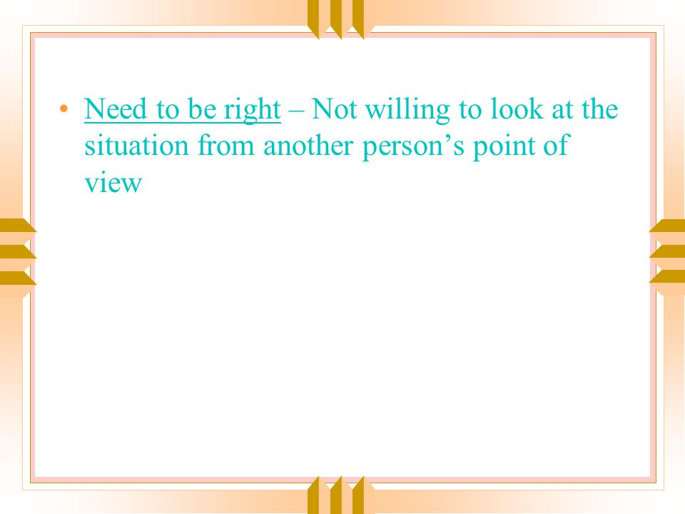 Need to be right – Not willing to look at the situation from another person's point of view