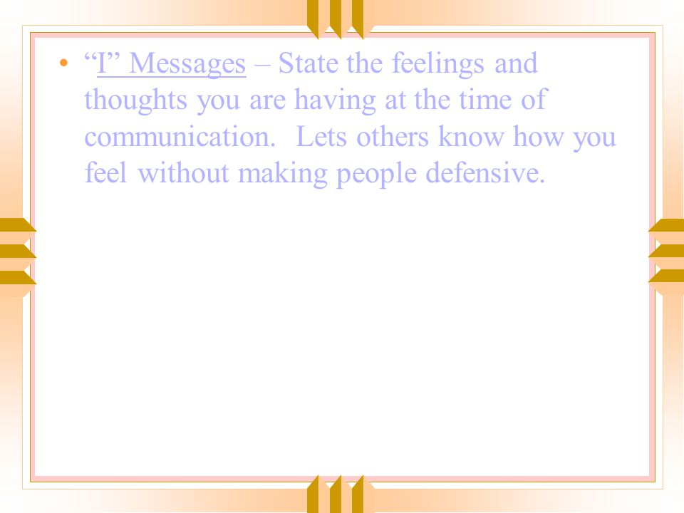 I Messages – State the feelings and thoughts you are having at the time of communication.