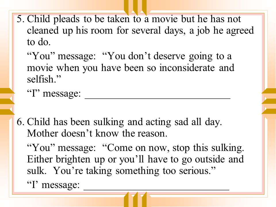 5. Child pleads to be taken to a movie but he has not cleaned up his room for several days, a job he agreed to do.