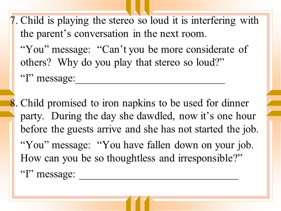 7. Child is playing the stereo so loud it is interfering with the parent's conversation in the next room.
