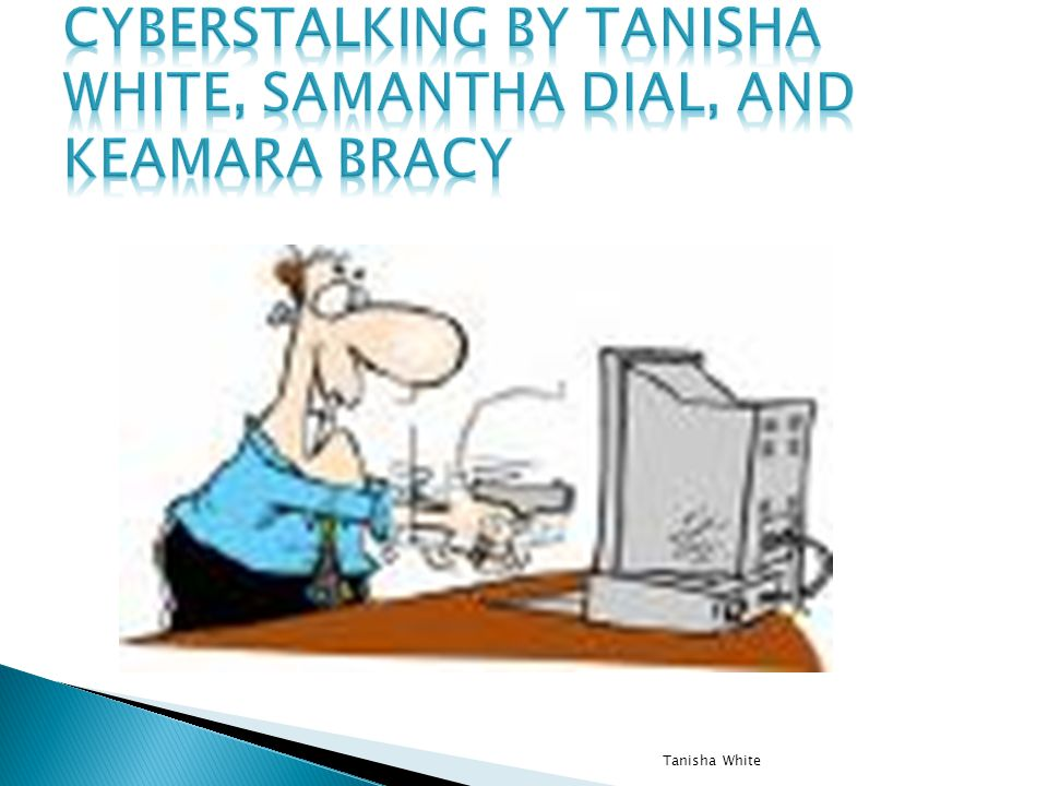 Cyberstalking By Tanisha White, Samantha Dial, and Keamara Bracy