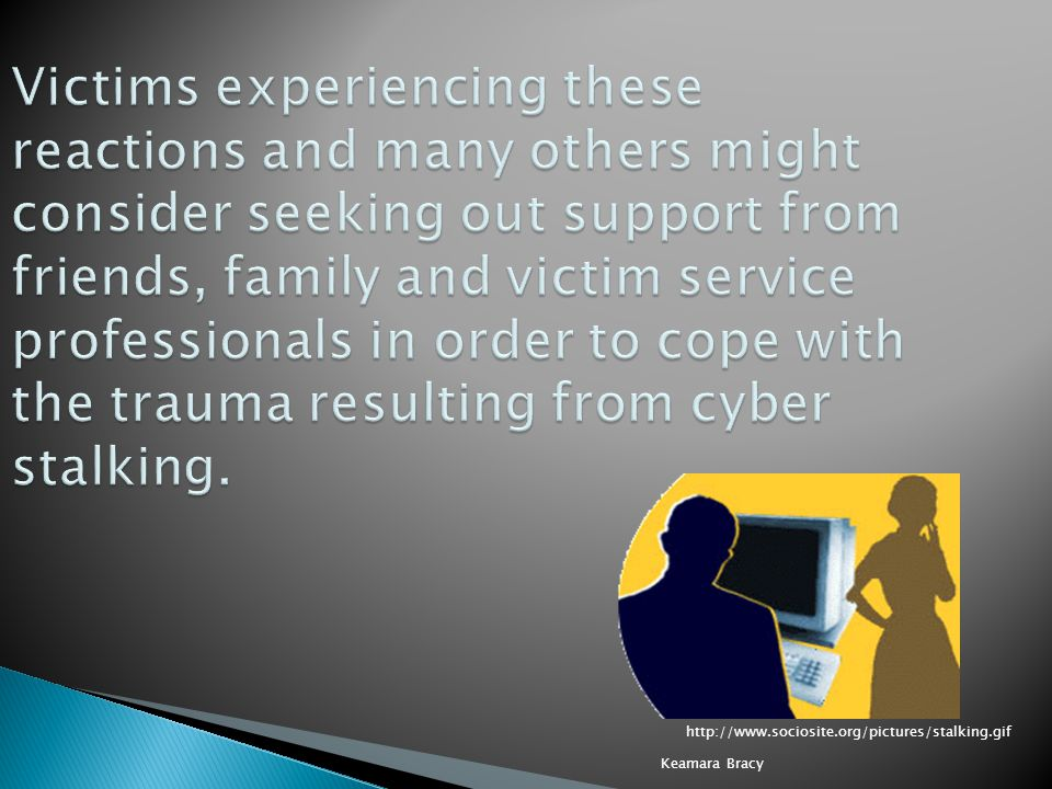 Victims experiencing these reactions and many others might consider seeking out support from friends, family and victim service professionals in order to cope with the trauma resulting from cyber stalking.