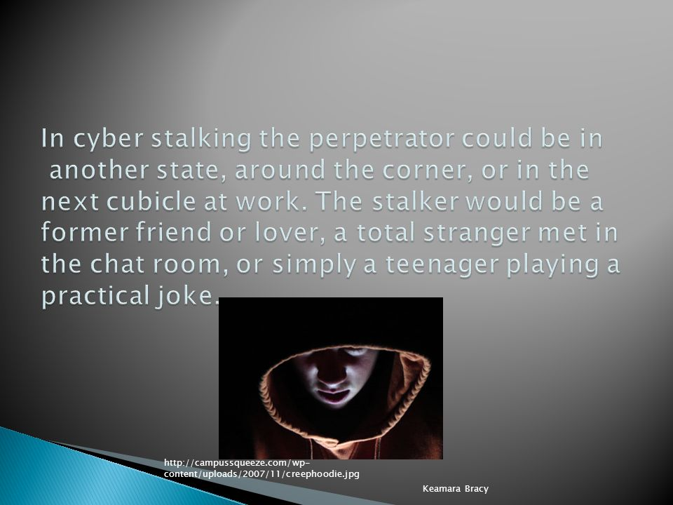 In cyber stalking the perpetrator could be in another state, around the corner, or in the next cubicle at work. The stalker would be a former friend or lover, a total stranger met in the chat room, or simply a teenager playing a practical joke.