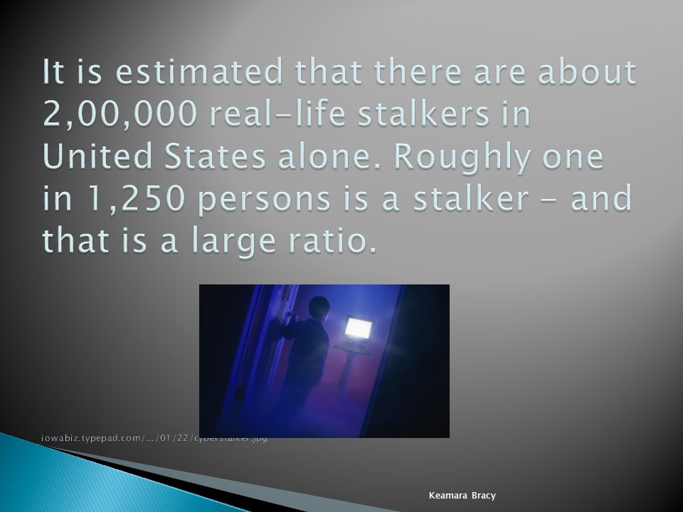 It is estimated that there are about 2,00,000 real-life stalkers in United States alone. Roughly one in 1,250 persons is a stalker - and that is a large ratio. iowabiz.typepad.com/.../01/22/cyberstalker.jpg