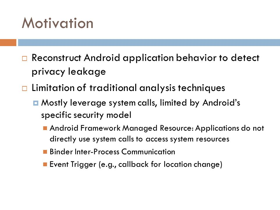 Motivation Reconstruct Android application behavior to detect privacy leakage. Limitation of traditional analysis techniques.