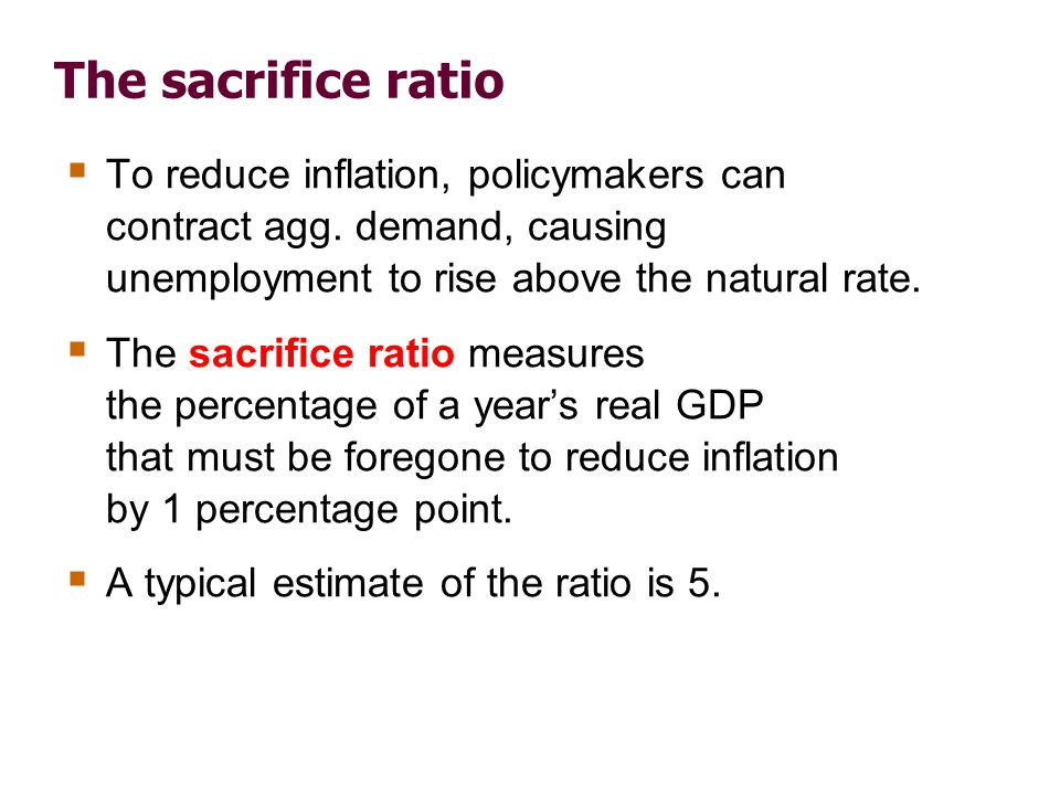 The sacrifice ratio Example: To reduce inflation from 6 to 2 percent, must sacrifice 20 percent of one year's GDP: