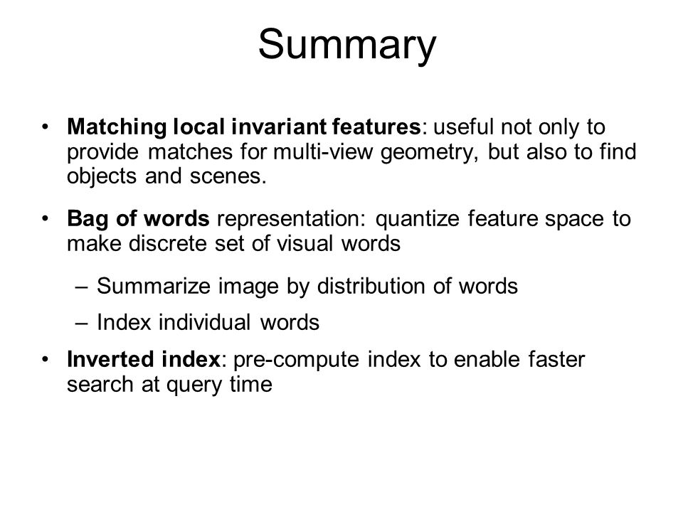 Summary Matching local invariant features: useful not only to provide matches for multi-view geometry, but also to find objects and scenes.