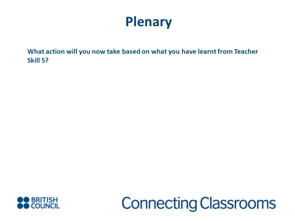 Plenary What action will you now take based on what you have learnt from Teacher Skill 5