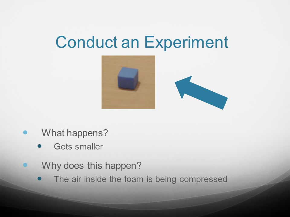 Conduct an Experiment What happens Why does this happen Gets smaller