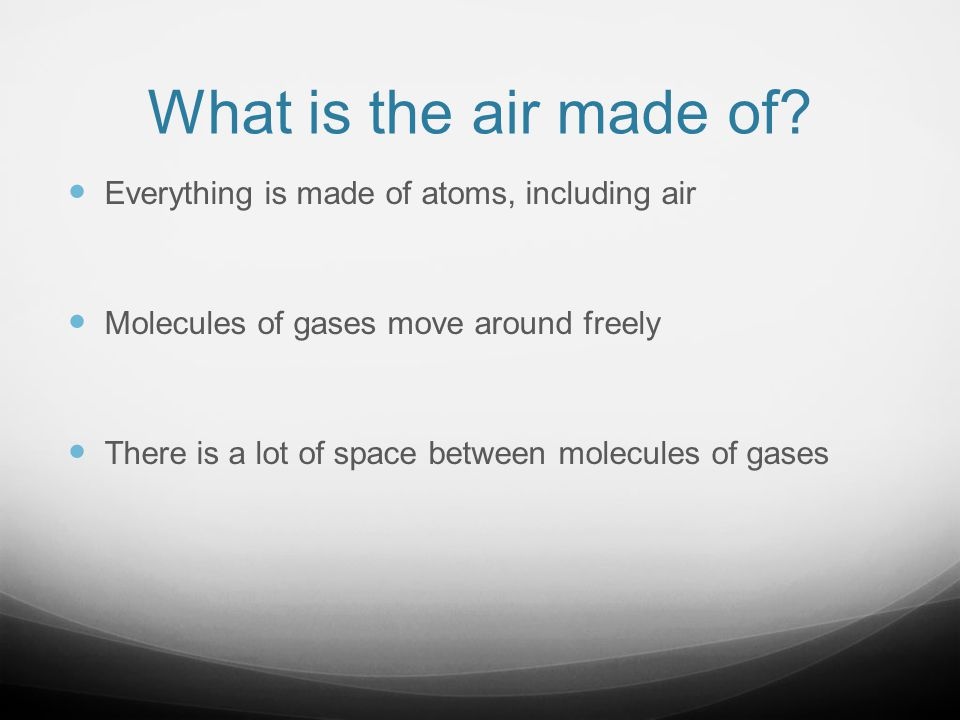 What is the air made of Everything is made of atoms, including air