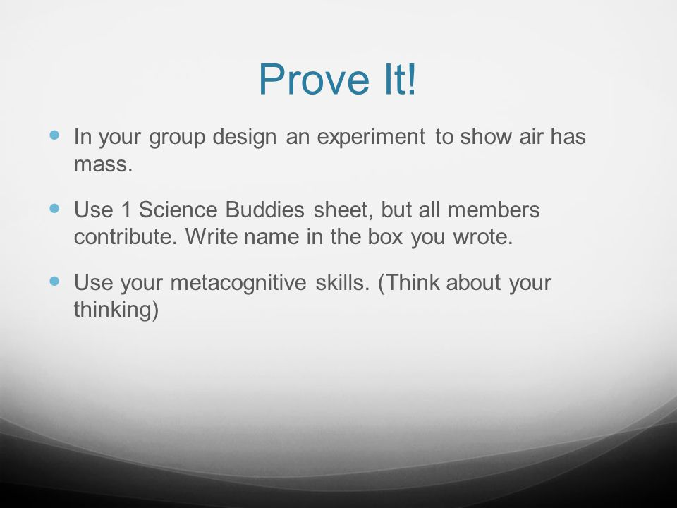 Prove It! In your group design an experiment to show air has mass.