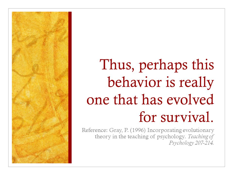 Thus, perhaps this behavior is really one that has evolved for survival.