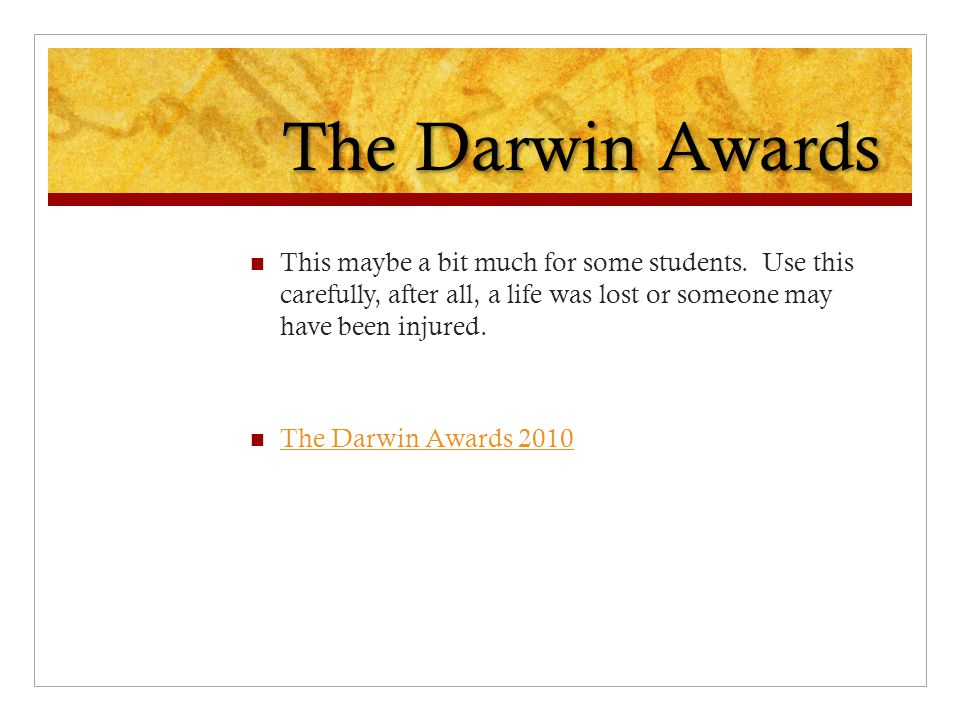 The Darwin Awards This maybe a bit much for some students. Use this carefully, after all, a life was lost or someone may have been injured.