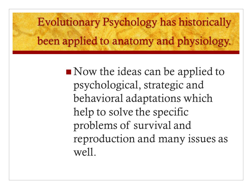 Evolutionary Psychology has historically been applied to anatomy and physiology.