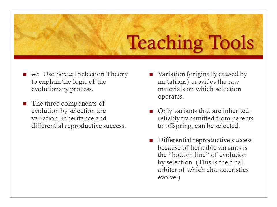 Teaching Tools #5 Use Sexual Selection Theory to explain the logic of the evolutionary process.