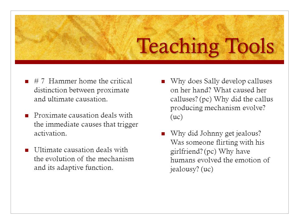 Teaching Tools # 7 Hammer home the critical distinction between proximate and ultimate causation.
