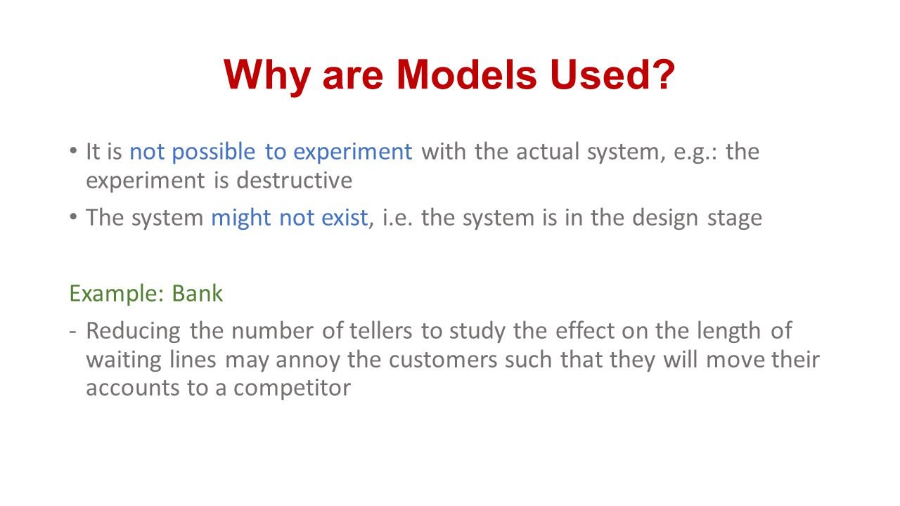 Why are Models Used It is not possible to experiment with the actual system, e.g.: the experiment is destructive.