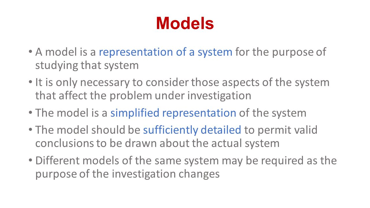 Models A model is a representation of a system for the purpose of studying that system.