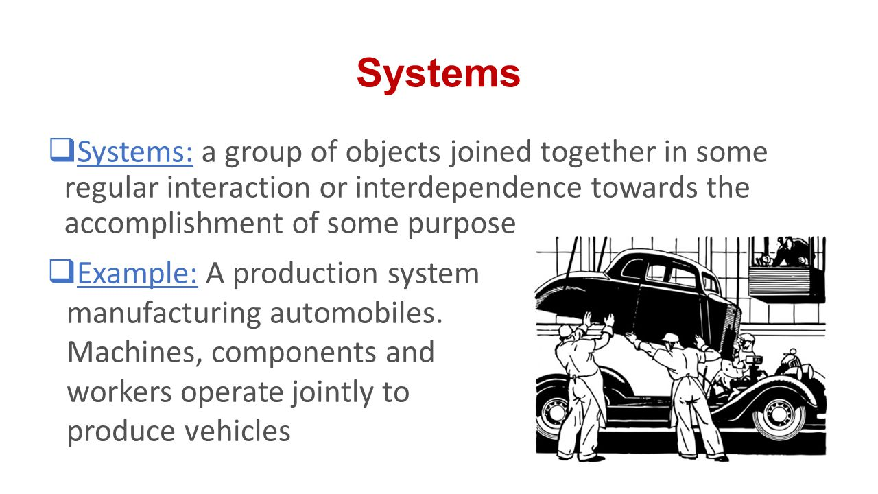 Systems Systems: a group of objects joined together in some regular interaction or interdependence towards the accomplishment of some purpose.