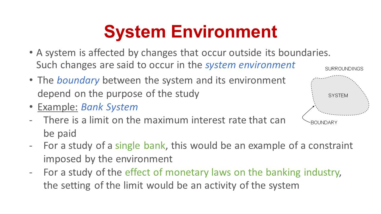 System Environment A system is affected by changes that occur outside its boundaries. Such changes are said to occur in the system environment.