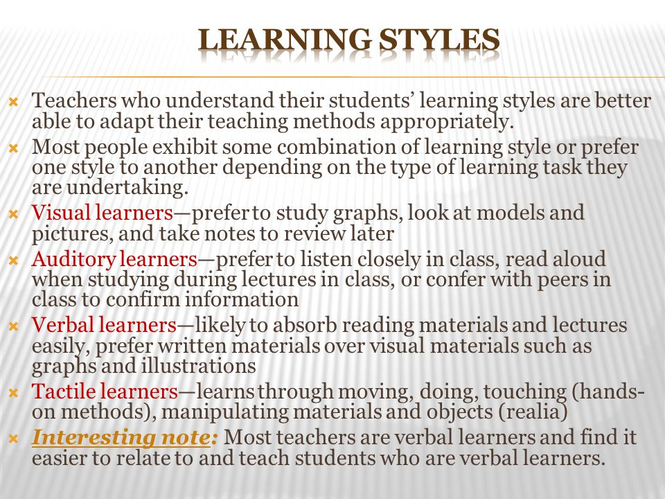 Learning Styles Teachers who understand their students' learning styles are better able to adapt their teaching methods appropriately.