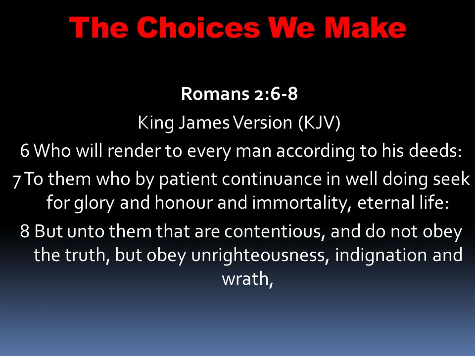The Choices We Make Romans 2:6-8 King James Version (KJV)