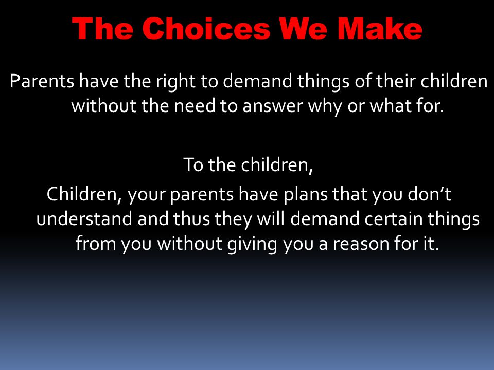 The Choices We Make Parents have the right to demand things of their children without the need to answer why or what for.